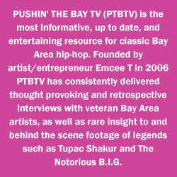 About PTBTV - PTBTV, Pushin' The Bay TV, Bay Area's Number 1 online rap video series: Bay Area Rap Hip Hop MP3 Online Video Download Stream Beef Gossip